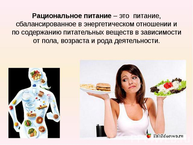 Рациональное питание– это питание, сбалансированное в энергетическом отношении и по содержанию питательных веществ в зависимости от пола, возраста и рода деятельности.
