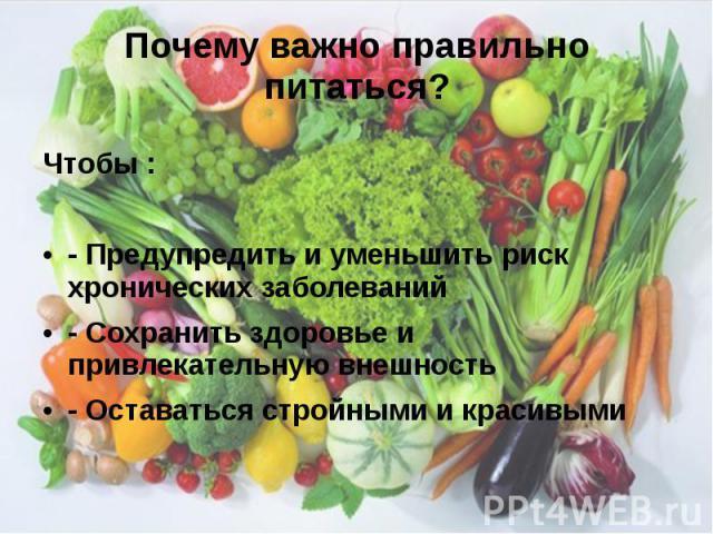 Почему важно правильно питаться? Чтобы : - Предупредить и уменьшить риск хронических заболеваний - Сохранить здоровье и привлекательную внешность - Оставаться стройными и красивыми