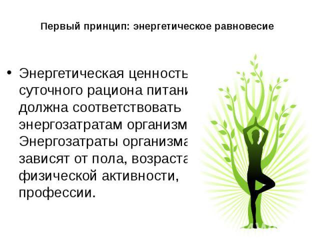 Первый принцип: энергетическое равновесие Энергетическая ценность суточного рациона питания должна соответствовать энергозатратам организма. Энергозатраты организма зависят от пола, возраста, физической активности, профессии.