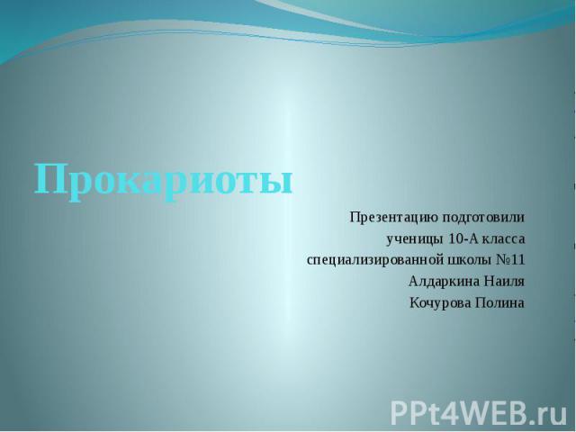 Прокариоты Презентацию подготовили ученицы 10-A класса специализированной школы №11 Алдаркина Наиля Кочурова Полина