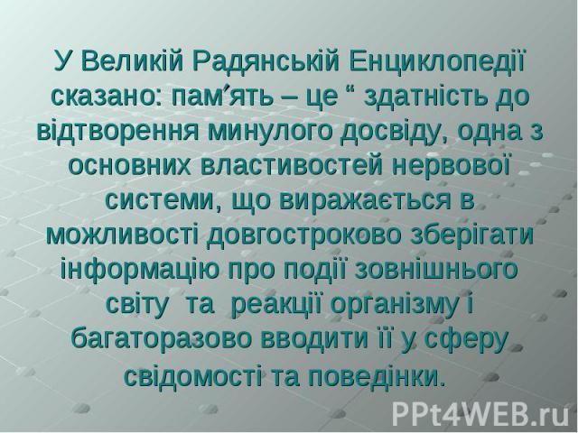 """У Великій Радянській Енциклопедії сказано: пам ять – це """" здатність до відтворення минулого досвіду, одна з основних властивостей нервової системи, що виражається в можливості довгостроково зберігати інформацію про події зовнішнього світу та реакції…"""