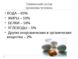 ВОДА – 65% ВОДА – 65% ЖИРЫ – 10% БЕЛКИ – 18% УГЛЕВОДЫ – 5% Другие неорганические