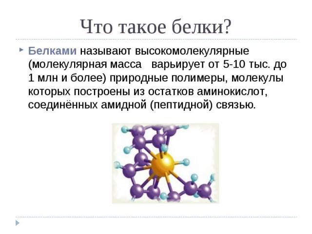 Белками называют высокомолекулярные (молекулярная масса варьирует от 5-10 тыс. до 1 млн и более) природные полимеры, молекулы которых построены из остатков аминокислот, соединённых амидной (пептидной) связью. Белками называют высокомолекулярные (мол…