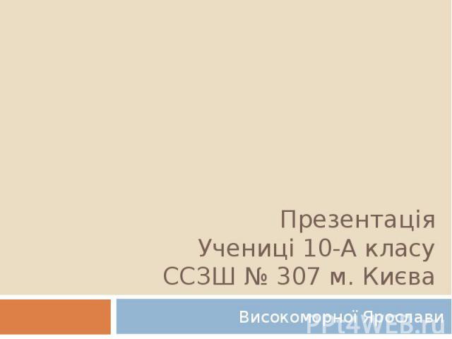 Презентація Учениці 10-А класу ССЗШ № 307 м. Києва Високоморної Ярослави