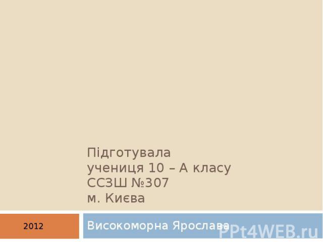 Підготувала учениця 10 – А класу ССЗШ №307 м. Києва Високоморна Ярослава