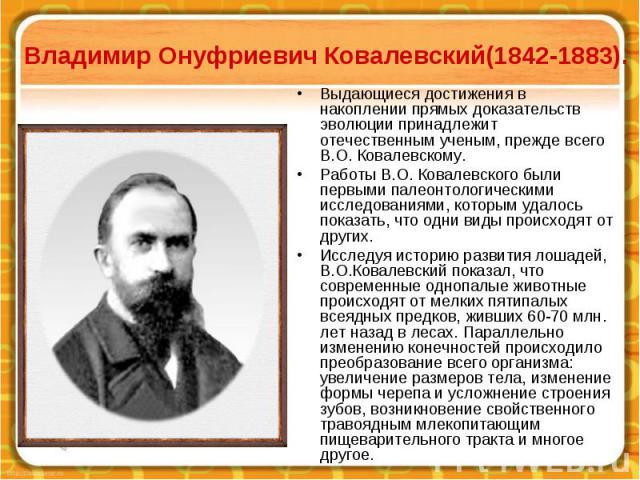 Владимир Онуфриевич Ковалевский(1842-1883). Выдающиеся достижения в накоплении прямых доказательств эволюции принадлежит отечественным ученым, прежде всего В.О. Ковалевскому. Работы В.О. Ковалевского были первыми палеонтологическими исследованиями, …