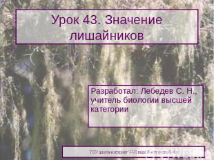 Урок 43. Значение лишайников Разработал: Лебедев С. Н., учитель биологии высшей
