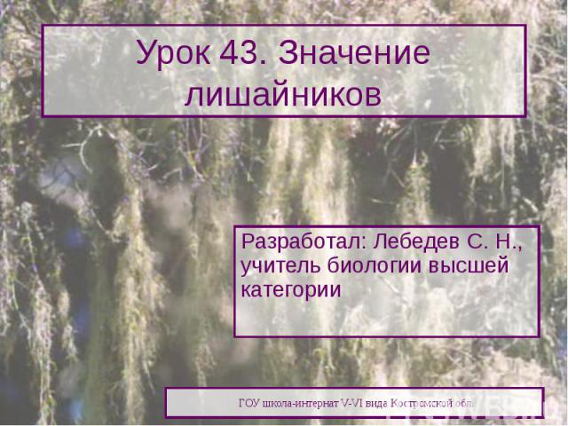 Урок 43. Значение лишайников Разработал: Лебедев С. Н., учитель биологии высшей категории