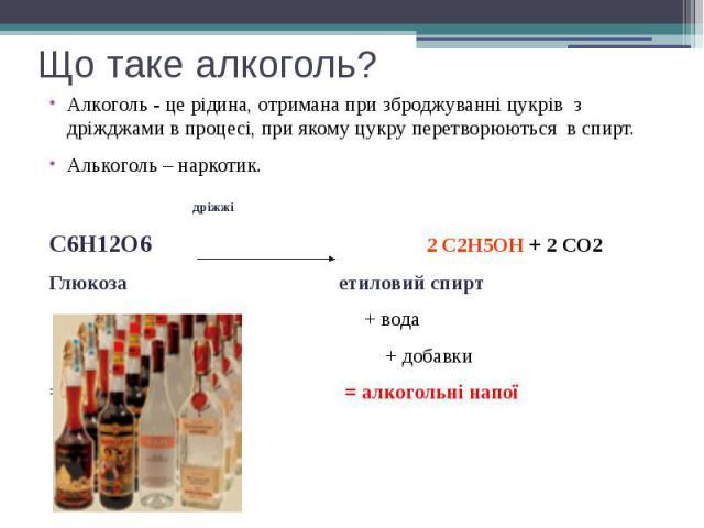 Що таке алкоголь? Алкоголь - це рідина, отримана при зброджуванні цукрів з дріжджами в процесі, при якому цукру перетворюються в спирт. Алькоголь – наркотик. дріжжі С6H12О6 2 С2H5ОН + 2 СО2 Глюкоза етиловий спирт + вода + добавки = = алкогольні напої