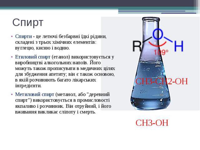 Спирт Спирти - це летючі безбарвні їдкі рідини, складені з трьох хімічних елементів: вуглецю, кисню і водню. Етиловий спирт(етанол) використовується у виробництвіалкогольнихнапоїв. Його можуть також прописувати в медичних ціл…