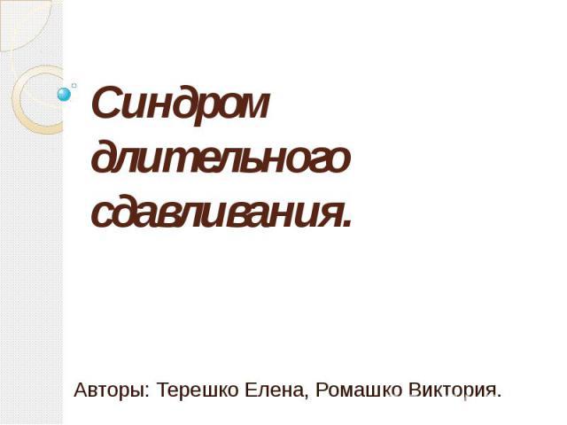 Синдром длительного сдавливания. Авторы: Терешко Елена, Ромашко Виктория.