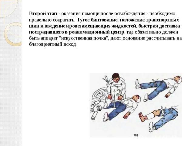 Второй этап- оказание помощи после освобождения - необходимо предельно сократить.Тугое бинтование, наложение транспортных шин и введение кровезамещающих жидкостей, быстрая доставка пострадавшего в реанимационный центр, где обязательно до…
