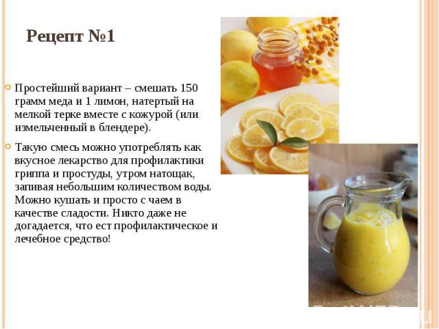 Рецепт №1 Простейший вариант – смешать 150 грамм меда и 1 лимон, натертый на мелкой терке вместе с кожурой (или измельченный в блендере). Такую смесь можно употреблять как вкусное лекарство для профилактики гриппа и простуды, утром натощак, запивая …