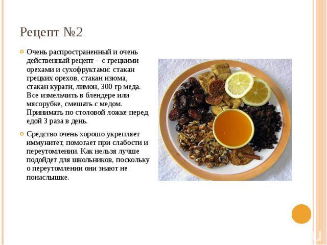Рецепт №2 Очень распространенный и очень действенный рецепт – с грецкими орехами и сухофруктами: стакан грецких орехов, стакан изюма, стакан кураги, лимон, 300 гр меда. Все измельчить в блендере или мясорубке, смешать с медом. Принимать по столовой …
