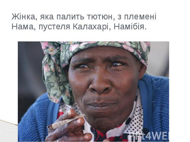Жінка, яка палить тютюн, з племені Нама, пустеля Калахарі,Намібія.