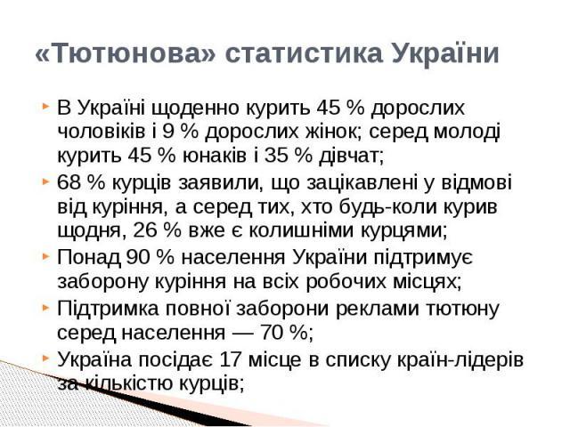 «Тютюнова» статистика України В Україні щоденно курить 45% дорослих чоловіків і 9% дорослих жінок; серед молоді курить 45% юнаків і 35% дівчат; 68% курців заявили, що зацікавлені у відмові від куріння, а серед тих, хто …