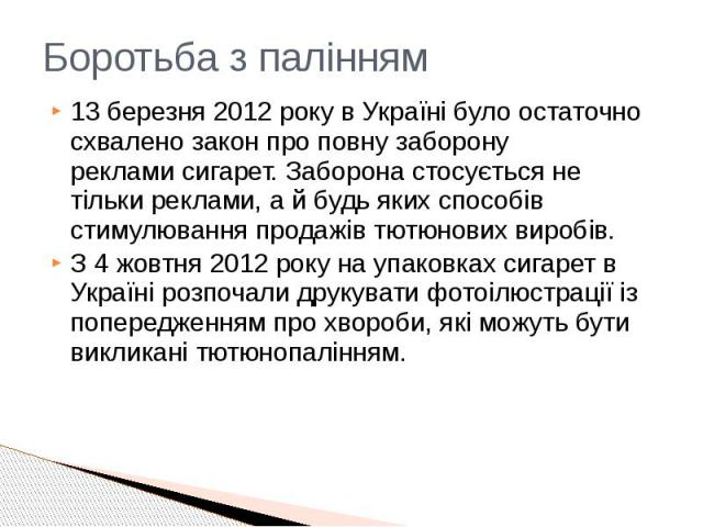 Боротьба з палінням 13 березня2012року в Україні було остаточно схвалено закон про повну заборону рекламисигарет. Заборона стосується не тільки реклами, а й будь яких способів стимулювання продажів тютюнових виробів. З 4 жовтня 201…