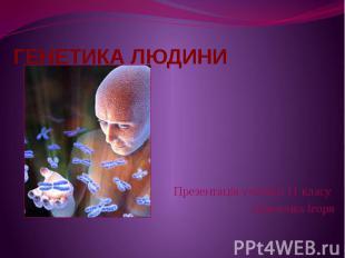 ГЕНЕТИКА ЛЮДИНИ Презентація учениці 11 класу Демченка Ігоря