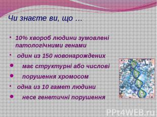 Чи знаєте ви, що … 10% хвороб людини зумовлені патологічними генами один из 150
