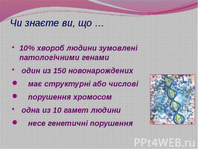 Чи знаєте ви, що … 10% хвороб людини зумовлені патологічними генами один из 150 новонарождених має структурні або числові порушення хромосом одна из 10 гамет людини несе генетичні порушення