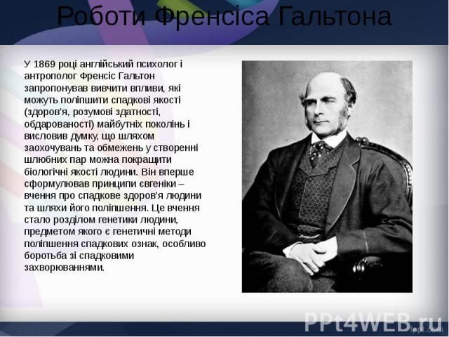 Роботи Френсіса Гальтона У1869році англійський психолог і антрополог Френсіс Гальтон запропонував вивчити впливи, які можуть поліпшити спадкові якості (здоров'я, розумові здатності, обдарованості) майбутніх поколінь і висловив думку, що …