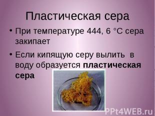 Пластическая сера Пластическая сера При температуре 444, 6 °C сера закипает Если