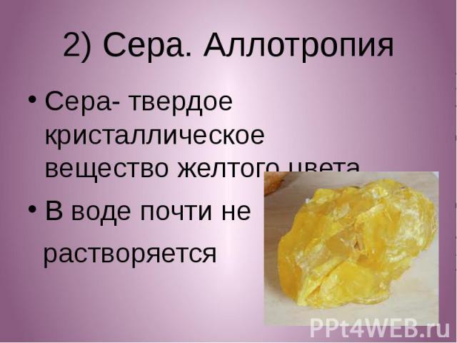 2) Сера. Аллотропия Сера- твердое кристаллическое вещество желтого цвета В воде почти не растворяется