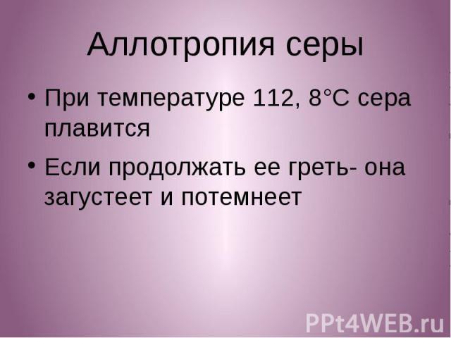 Аллотропия серы При температуре 112, 8°C сера плавится Если продолжать ее греть- она загустеет и потемнеет