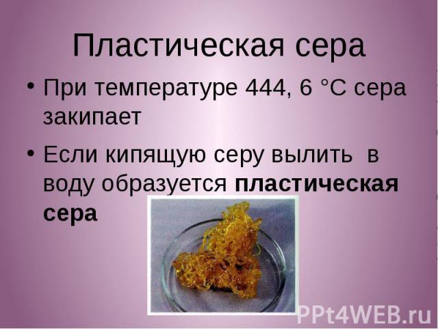 Пластическая сера Пластическая сера При температуре 444, 6 °C сера закипает Если кипящую серу вылить в воду образуется пластическая сера