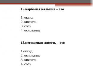 12.карбонат кальция – это 12.карбонат кальция – это 1. оксид 2. кислота 3. соль