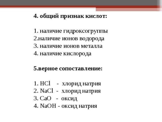 4. общий признак кислот: 4. общий признак кислот: 1. наличие гидроксогруппы 2.наличие ионов водорода 3. наличие ионов металла 4. наличие кислорода  5.верное сопоставление: 1. HCl - хлорид натрия 2. NaCl - хлорид натрия 3. CaO - оксид 4. NaOH -…