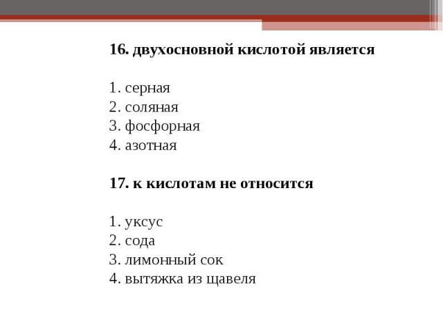 16. двухосновной кислотой является 16. двухосновной кислотой является 1. серная 2. соляная 3. фосфорная 4. азотная 17. к кислотам не относится 1. уксус 2. сода 3. лимонный сок 4. вытяжка из щавеля