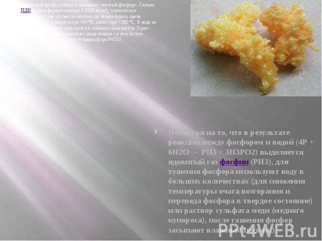 Неочищенный белый фосфор обычно называют «жёлтый фосфор». Сильно ядовитое (ПДКв атмосферном воздухе 0,0005 мг/м³), огнеопасное кристаллическое вещество от светло-жёлтого до тёмно-бурого цвета. Удельный вес 1,83 г/см³, плавится при +34°C,…
