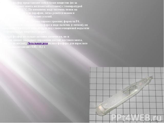 Белый фосфор представляет собой белое вещество (из-за примесей может иметь желтоватыйоттенок) с температурой плавления 44,1°С. По внешнему виду он очень похож на очищенный воск илипарафин, легко режется ножом и деформируется от неб…