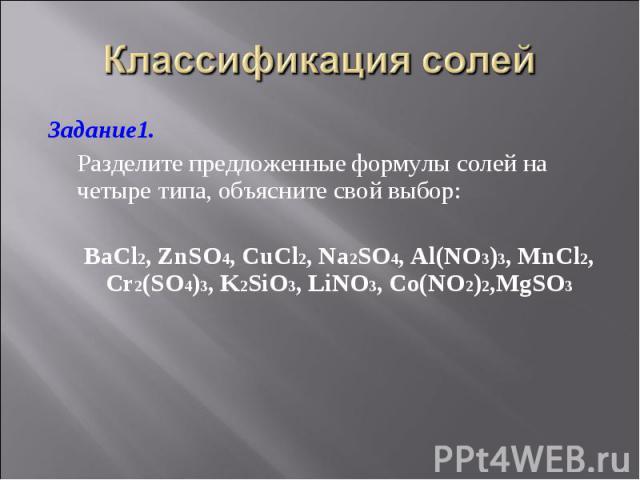Задание1. Задание1. Разделите предложенные формулы солей на четыре типа, объясните свой выбор: BaCl2, ZnSO4, CuCl2, Na2SO4, Al(NO3)3, MnCl2, Cr2(SO4)3, K2SiO3, LiNO3, Co(NO2)2,MgSO3