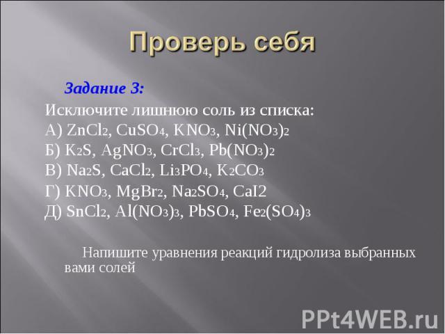 Задание 3: Задание 3: Исключите лишнюю соль из списка: А) ZnCl2, CuSO4, KNO3, Ni(NO3)2 Б) K2S, AgNO3, CrCl3, Pb(NO3)2 В) Na2S, CaCl2, Li3PO4, K2CO3 Г) KNO3, MgBr2, Na2SO4, CaI2 Д) SnCl2, Al(NO3)3, PbSO4, Fe2(SO4)3 Напишите уравнения реакций гидролиз…