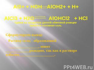 Al3+ + HOH AlOH2+ + H+ AlCl3 + H2O AlOHCl2 + HCl Одним из продуктов данной обмен
