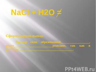 NaCl + Н2О = Сформулируем вывод: Раствор соли, образованной__________________, и