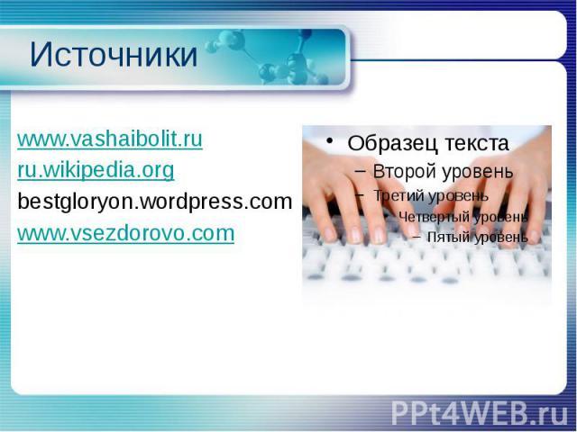 Источники www.vashaibolit.ru ru.wikipedia.org bestgloryon.wordpress.com www.vsezdorovo.com