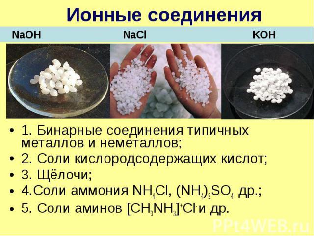 Ионные соединения 1. Бинарные соединения типичных металлов и неметаллов; 2. Соли кислородсодержащих кислот; 3. Щёлочи; 4.Соли аммония NH4Cl, (NH4)2SO4 др.; 5. Соли аминов [СН3NH3]+Cl- и др.