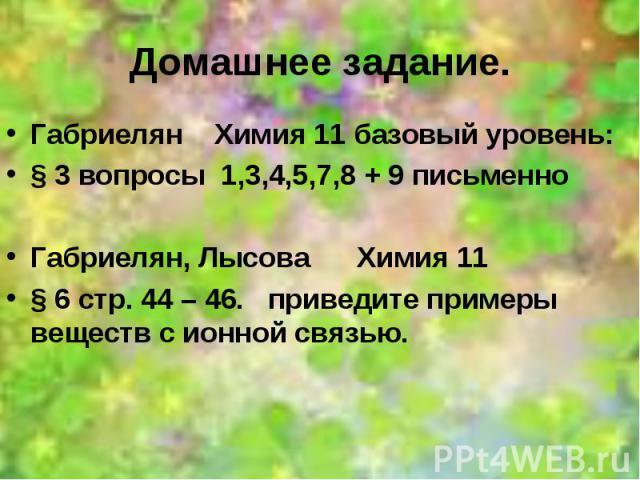 Домашнее задание. Габриелян Химия 11 базовый уровень: § 3 вопросы 1,3,4,5,7,8 + 9 письменно Габриелян, Лысова Химия 11 § 6 стр. 44 – 46. приведите примеры веществ с ионной связью.