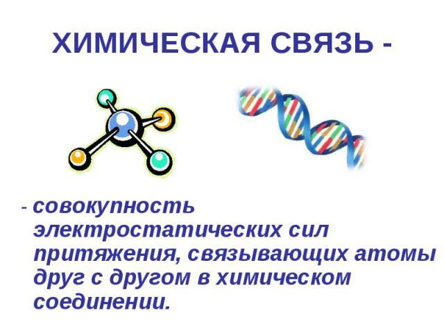 ХИМИЧЕСКАЯ СВЯЗЬ - - совокупность электростатических сил притяжения, связывающих атомы друг с другом в химическом соединении.
