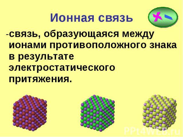 Ионная связь -связь, образующаяся между ионами противоположного знака в результате электростатического притяжения.