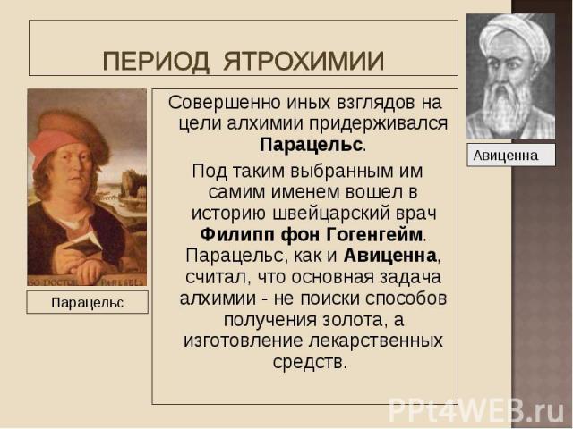 Совершенно иных взглядов на цели алхимии придерживался Парацельс. Совершенно иных взглядов на цели алхимии придерживался Парацельс. Под таким выбранным им самим именем вошел в историю швейцарский врач Филипп фон Гогенгейм. Парацельс, как и Авиценна,…