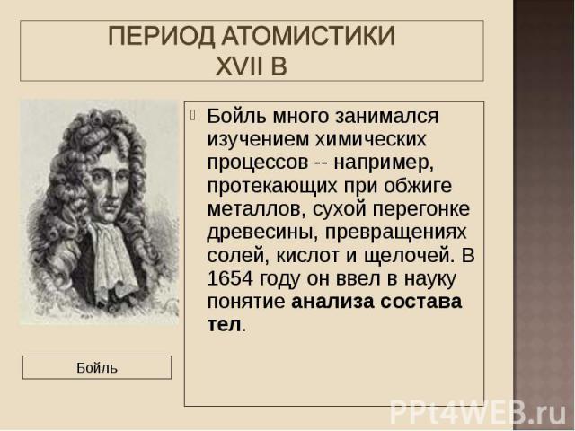 Бойль много занимался изучением химических процессов -- например, протекающих при обжиге металлов, сухой перегонке древесины, превращениях солей, кислот и щелочей. В 1654 году он ввел в науку понятие анализа состава тел. Бойль много занимался изучен…