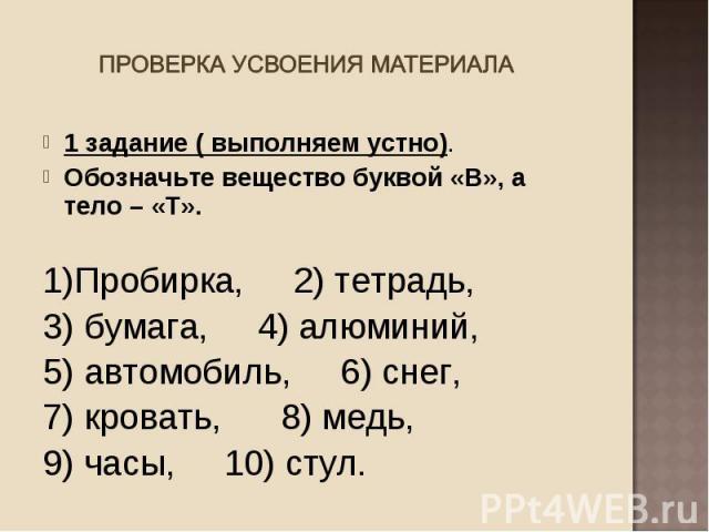 1 задание ( выполняем устно). 1 задание ( выполняем устно). Обозначьте вещество буквой «В», а тело – «Т». 1)Пробирка, 2) тетрадь, 3) бумага, 4) алюминий, 5) автомобиль, 6) снег, 7) кровать, 8) медь, 9) часы, 10) стул.