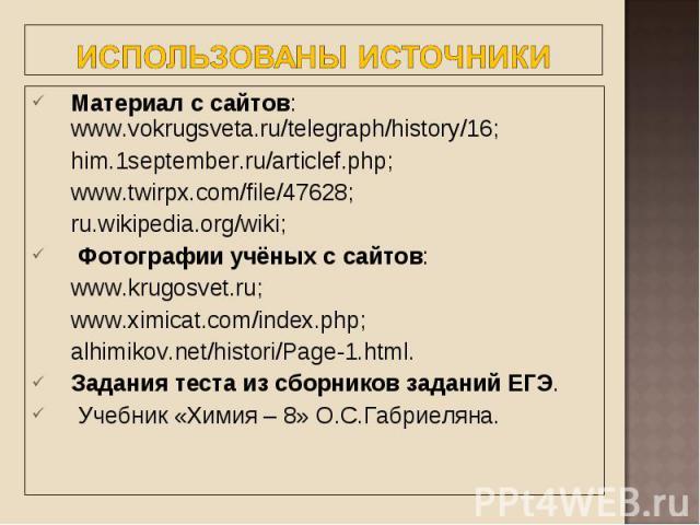 Материал с сайтов: www.vokrugsveta.ru/telegraph/history/16; Материал с сайтов: www.vokrugsveta.ru/telegraph/history/16; him.1september.ru/articlef.php; www.twirpx.com/file/47628; ru.wikipedia.org/wiki; Фотографии учёных с сайтов: www.krugosvet.ru; w…