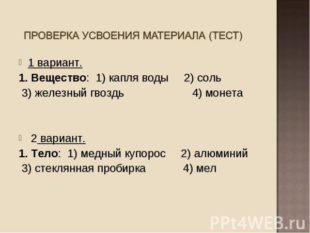 1 вариант. 1 вариант. 1. Вещество: 1) капля воды 2) соль 3) железный гвоздь 4) монета 2 вариант. 1. Тело: 1) медный купорос 2) алюминий 3) стеклянная пробирка 4) мел
