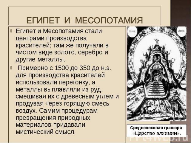 Египет и Месопотамия стали центрами производства красителей; там же получали в чистом виде золото, серебро и другие металлы. Египет и Месопотамия стали центрами производства красителей; там же получали в чистом виде золото, серебро и другие металлы.…