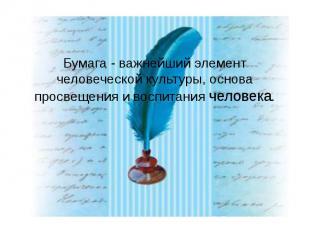 Бумага - важнейший элемент человеческой культуры, основа просвещения и воспитани